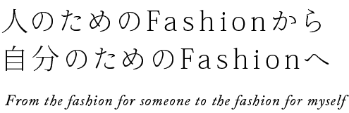 人のためのFashionから自分のためのFashionへ T       he fashon for someone to the fashon for myself