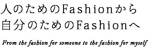 人のためのFashionから自分のためのFashionへ T       he fashon for someone to the fashon for myself